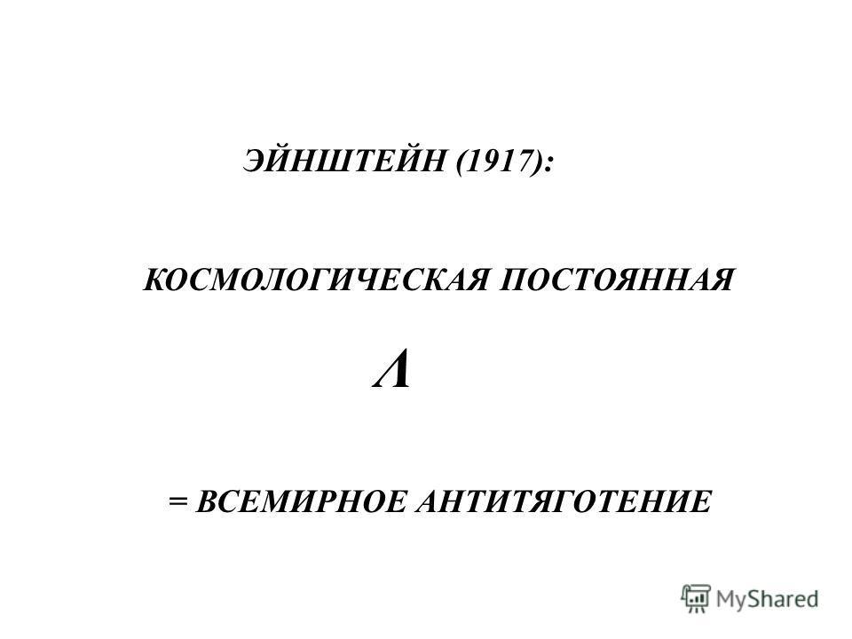 ЭЙНШТЕЙН (1917): КОСМОЛОГИЧЕСКАЯ ПОСТОЯННАЯ Λ = ВСЕМИРНОЕ АНТИТЯГОТЕНИЕ