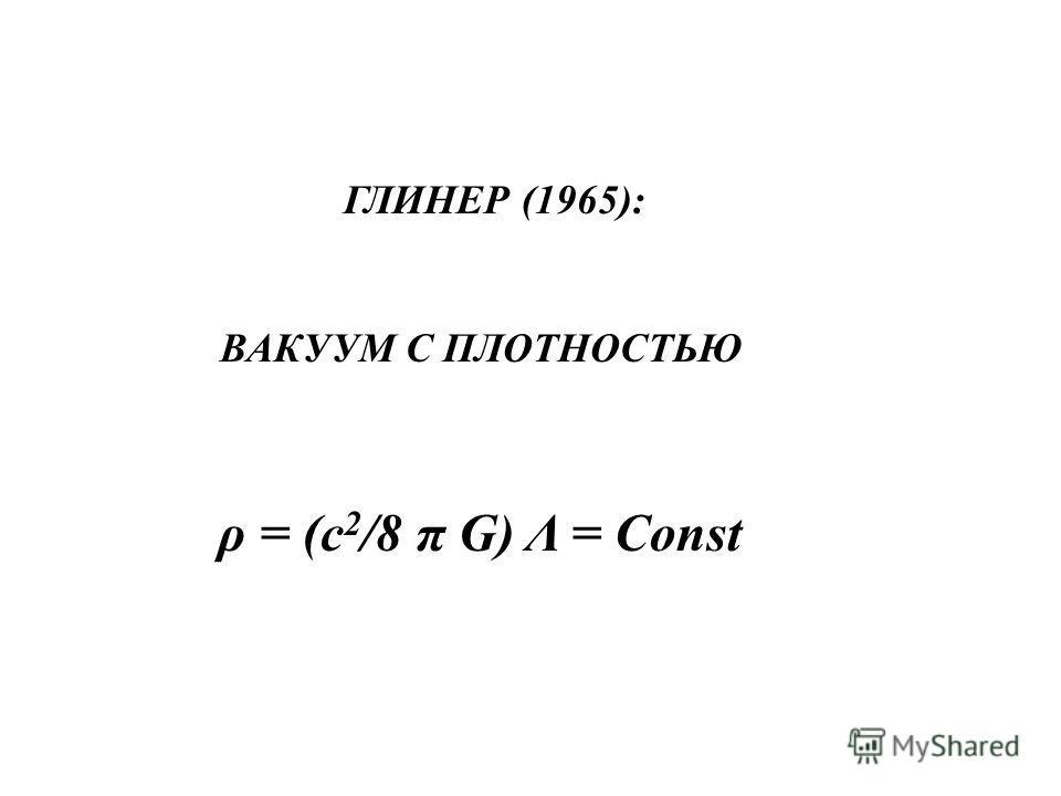 ГЛИНЕР (1965): ВАКУУМ С ПЛОТНОСТЬЮ ρ = (c 2 /8 π G) Λ = Const
