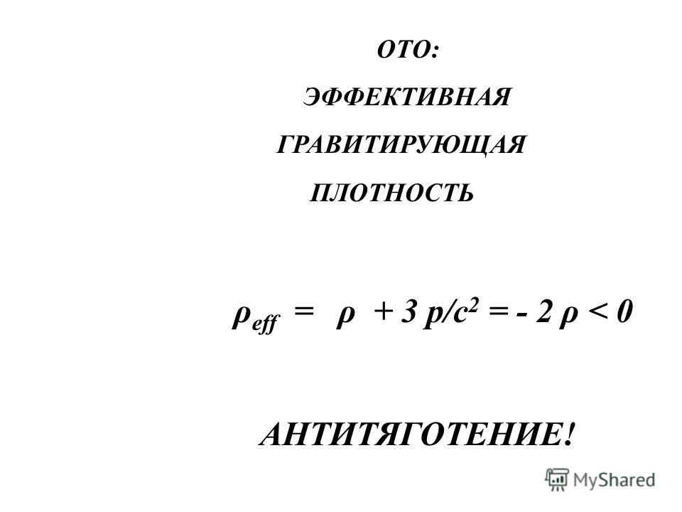 ОТО: ЭФФЕКТИВНАЯ ГРАВИТИРУЮЩАЯ ПЛОТНОСТЬ ρ eff = ρ + 3 p/c 2 = - 2 ρ < 0 АНТИТЯГОТЕНИЕ!