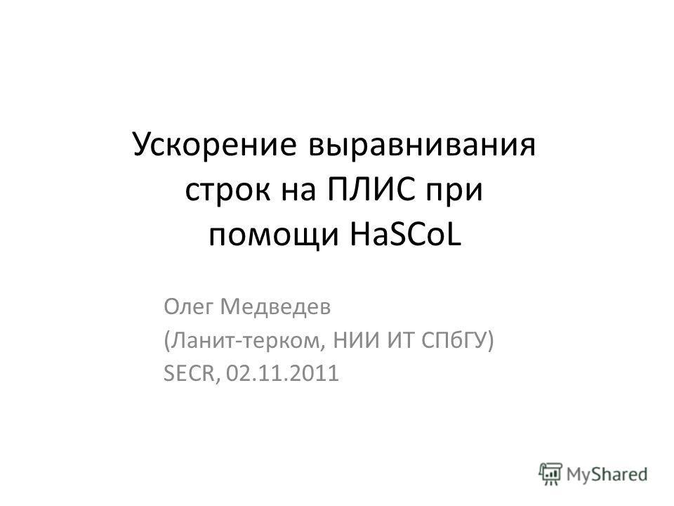 Ускорение выравнивания строк на ПЛИС при помощи HaSCoL Олег Медведев (Ланит-терком, НИИ ИТ СПбГУ) SECR, 02.11.2011