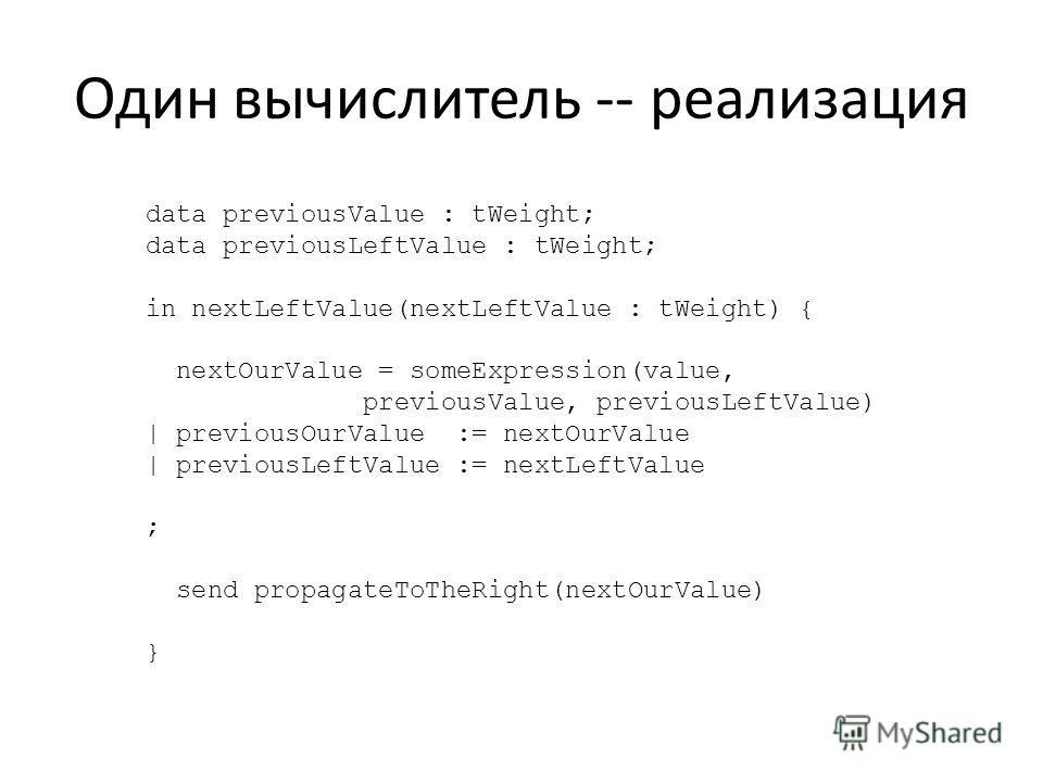 Один вычислитель -- реализация data previousValue : tWeight; data previousLeftValue : tWeight; in nextLeftValue(nextLeftValue : tWeight) { nextOurValue = someExpression(value, previousValue, previousLeftValue) | previousOurValue := nextOurValue | pre