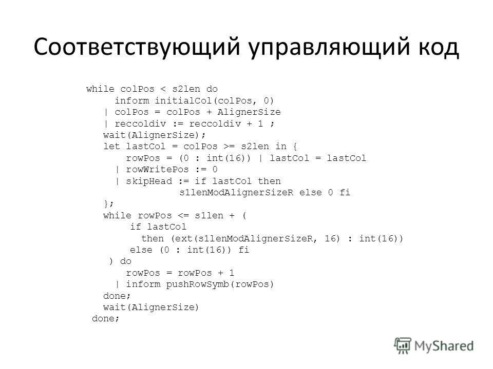 Соответствующий управляющий код while colPos < s2len do inform initialCol(colPos, 0) | colPos = colPos + AlignerSize | reccoldiv := reccoldiv + 1 ; wait(AlignerSize); let lastCol = colPos >= s2len in { rowPos = (0 : int(16)) | lastCol = lastCol | row