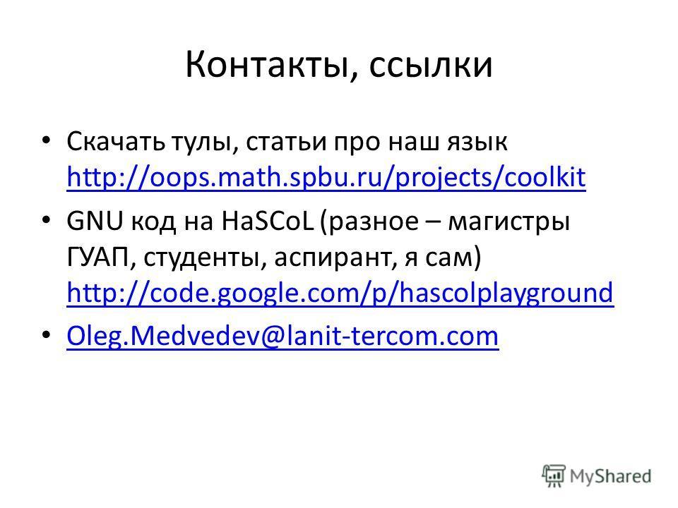 Контакты, ссылки Скачать тулы, статьи про наш язык http://oops.math.spbu.ru/projects/coolkit http://oops.math.spbu.ru/projects/coolkit GNU код на HaSCoL (разное – магистры ГУАП, студенты, аспирант, я сам) http://code.google.com/p/hascolplayground htt