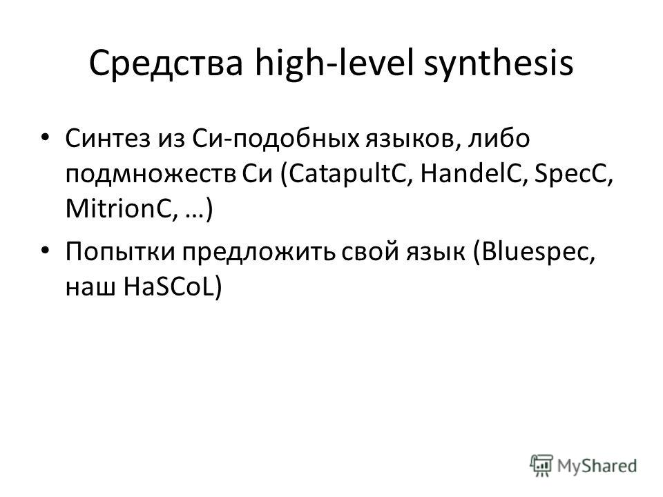 Средства high-level synthesis Синтез из Си-подобных языков, либо подмножеств Си (CatapultC, HandelC, SpecC, MitrionC, …) Попытки предложить свой язык (Bluespec, наш HaSCoL)