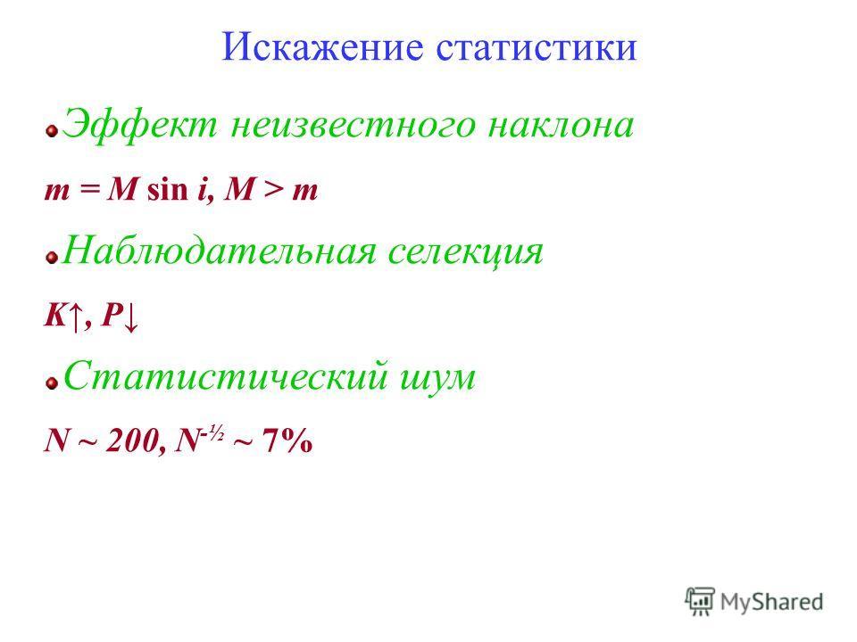 Эффект неизвестного наклона m = M sin i, M > m Наблюдательная селекция K, P Статистический шум N ~ 200, N -½ ~ 7% Искажение статистики