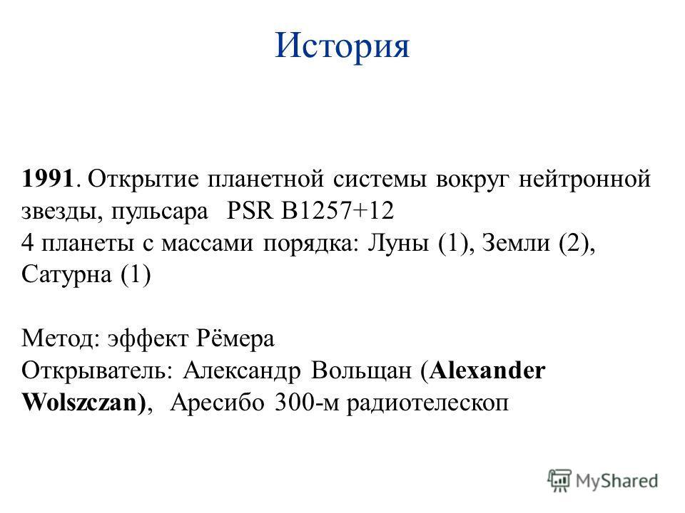 История 1991. Открытие планетной системы вокруг нейтронной звезды, пульсараPSR B1257+12 4 планеты с массами порядка: Луны (1), Земли (2), Сатурна (1) Метод: эффект Рёмера Открыватель: Александр Вольщан (Alexander Wolszczan), Аресибо 300-м радиотелеск