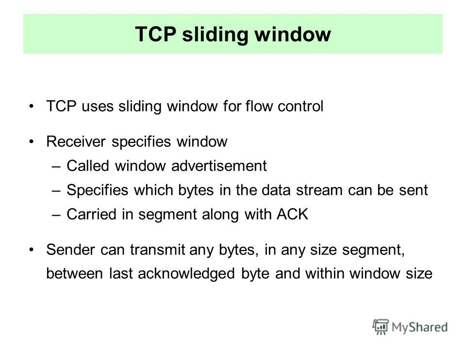 TCP sliding window TCP uses sliding window for flow control Receiver specifies window –Called window advertisement –Specifies which bytes in the data stream can be sent –Carried in segment along with ACK Sender can transmit any bytes, in any size seg