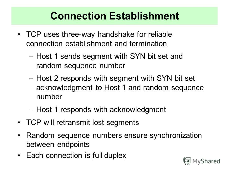 Connection Establishment TCP uses three-way handshake for reliable connection establishment and termination –Host 1 sends segment with SYN bit set and random sequence number –Host 2 responds with segment with SYN bit set acknowledgment to Host 1 and