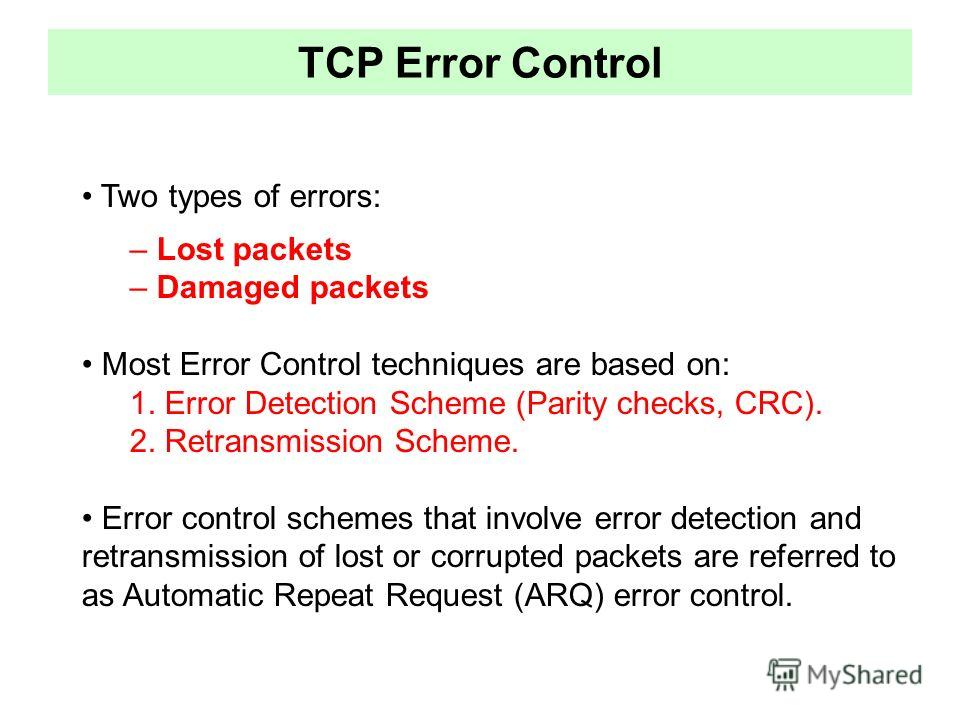 TCP Error Control Two types of errors: – Lost packets – Damaged packets Most Error Control techniques are based on: 1. Error Detection Scheme (Parity checks, CRC). 2. Retransmission Scheme. Error control schemes that involve error detection and retra