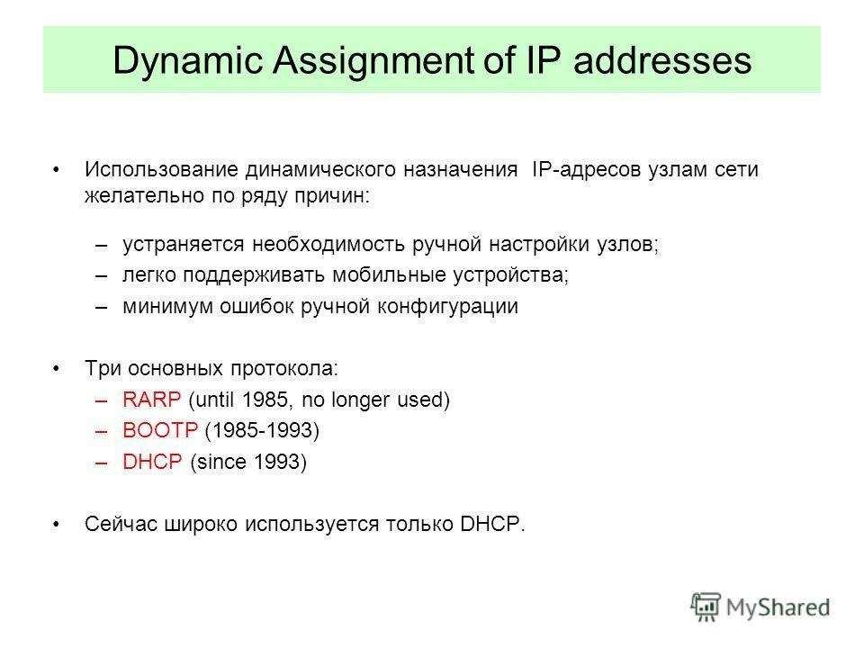 Dynamic Assignment of IP addresses Использование динамического назначения IP-адресов узлам сети желательно по ряду причин: –устраняется необходимость ручной настройки узлов; –легко поддерживать мобильные устройства; –минимум ошибок ручной конфигураци
