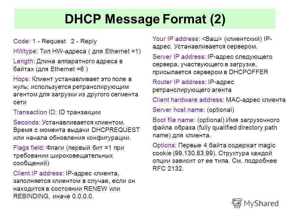 Code: 1 - Request 2 - Reply HWtype: Тип HW-адреса ( для Ethernet =1) Length: Длина аппаратного адреса в байтах (для Ethernet =6 ) Hops: Клиент устанавливает это поле в нуль; используется ретранслирующим агентом для загрузки из другого сегмента сети T