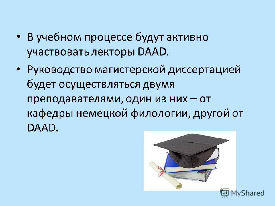 В учебном процессе будут активно участвовать лекторы DAAD. Руководство магистерской диссертацией будет осуществляться двумя преподавателями, один из них – от кафедры немецкой филологии, другой от DAAD.