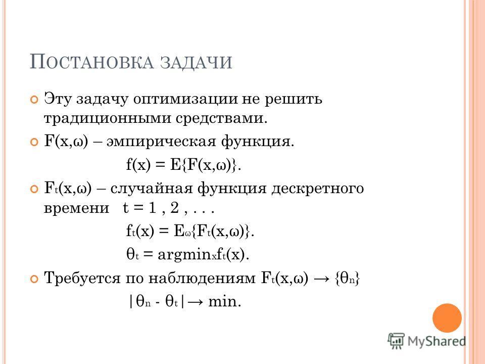 П ОСТАНОВКА ЗАДАЧИ Эту задачу оптимизации не решить традиционными средствами. F(x,ω) – эмпирическая функция. f(x) = E{F(x,ω)}. F t (x,ω) – случайная функция дескретного времени t = 1, 2,... f t (x) = E ω {F t (x,ω)}. θ t = argmin x f t (x). Требуется