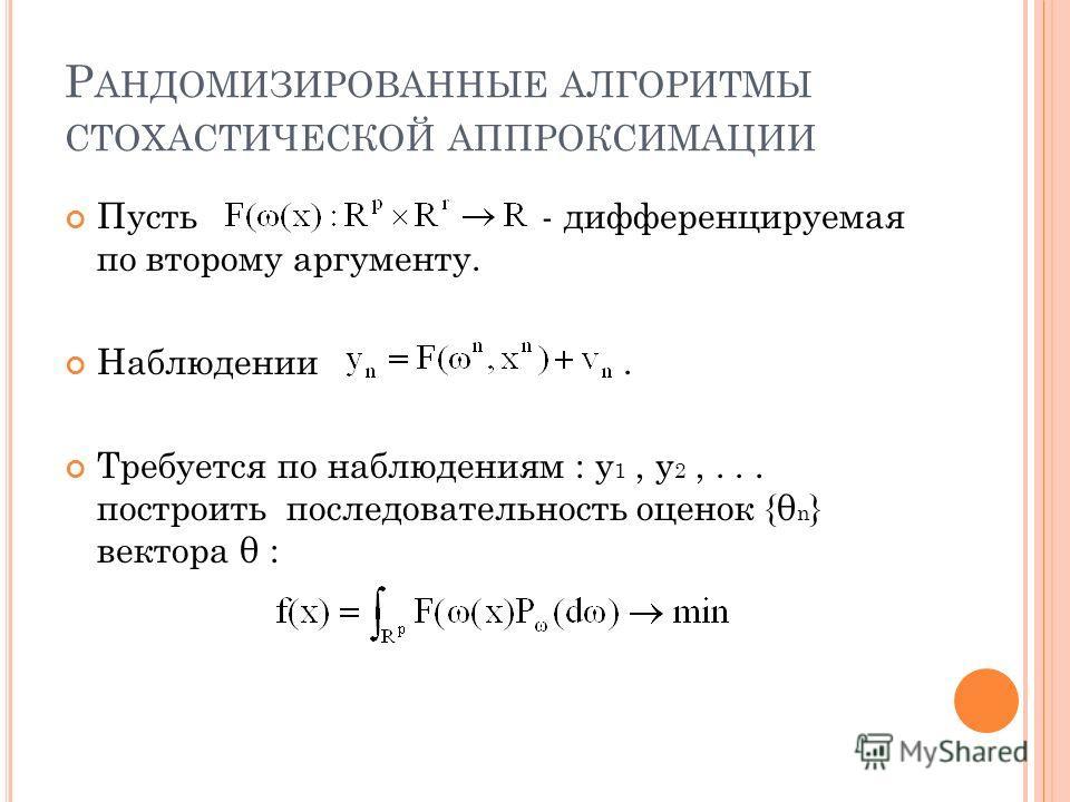 Р АНДОМИЗИРОВАННЫЕ АЛГОРИТМЫ СТОХАСТИЧЕСКОЙ АППРОКСИМАЦИИ Пусть - дифференцируемая по второму аргументу. Наблюдении. Требуется по наблюдениям : y 1, y 2,... построить последовательность оценок {θ n } вектора θ :