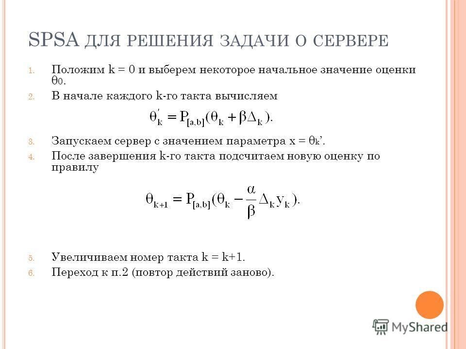 SPSA ДЛЯ РЕШЕНИЯ ЗАДАЧИ О СЕРВЕРЕ 1. Положим k = 0 и выберем некоторое начальное значение оценки θ 0. 2. В начале каждого k-го такта вычисляем 3. Запускаем сервер с значением параметра x = θ k. 4. После завершения k-го такта подсчитаем новую оценку п