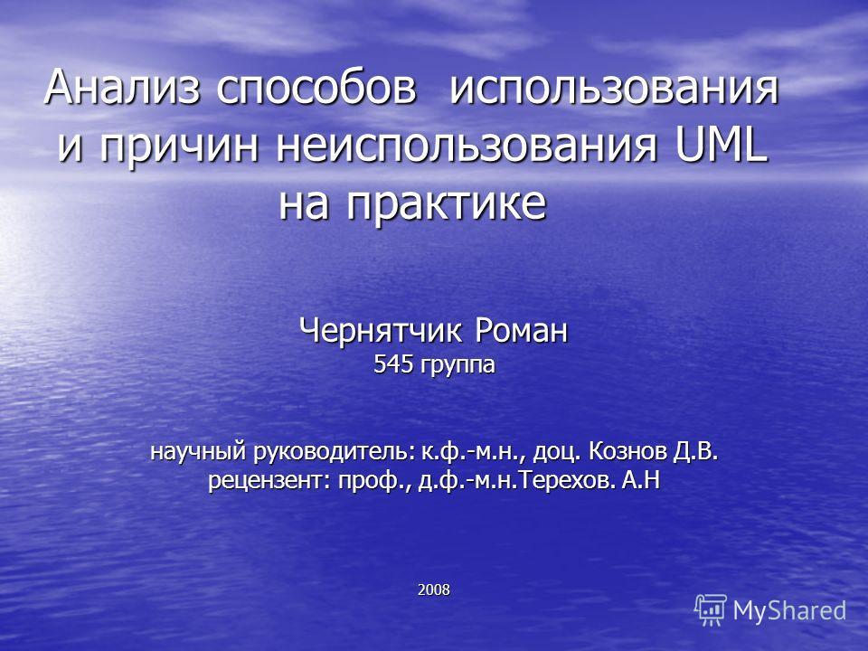 Анализ способов использования и причин неиспользования UML на практике Чернятчик Роман 545 группа научный руководитель: к.ф.-м.н., доц. Кознов Д.В. рецензент: проф., д.ф.-м.н.Терехов. А.Н 2008