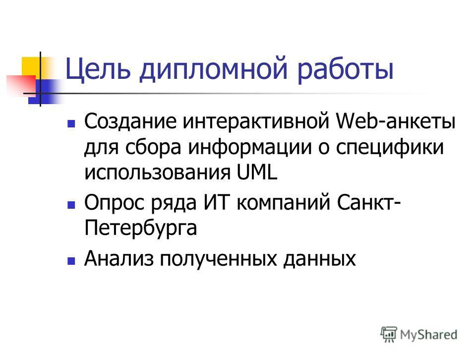 Цель дипломной работы Создание интерактивной Web-анкеты для сбора информации о специфики использования UML Опрос ряда ИТ компаний Санкт- Петербурга Анализ полученных данных