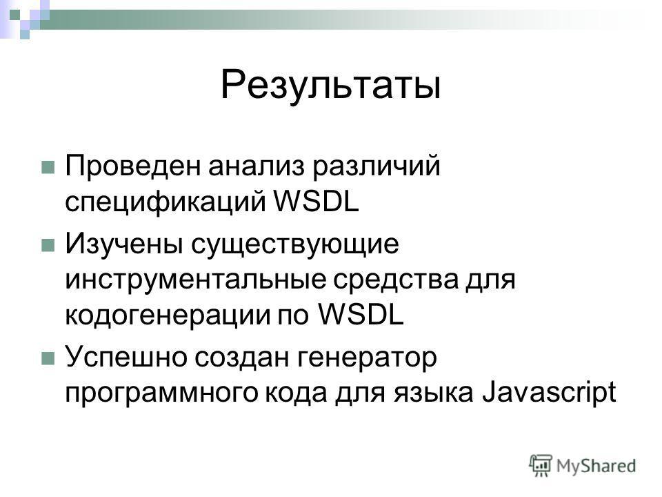 Результаты Проведен анализ различий спецификаций WSDL Изучены существующие инструментальные средства для кодогенерации по WSDL Успешно создан генератор программного кода для языка Javascript