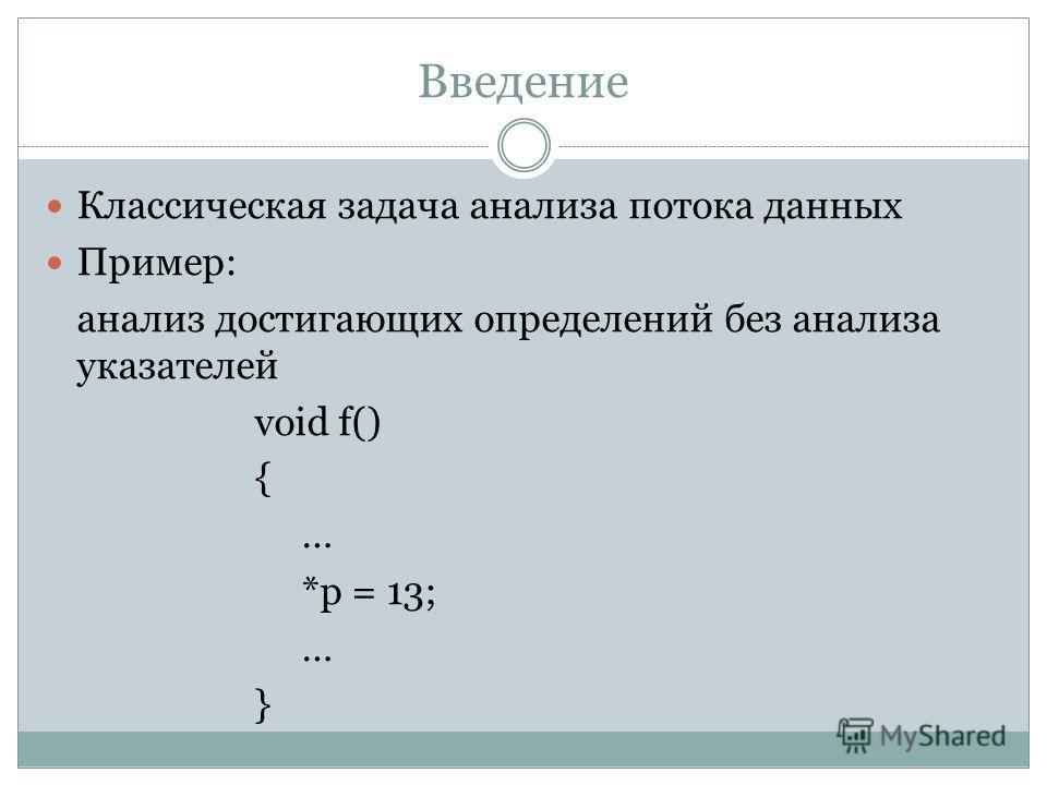 Введение Классическая задача анализа потока данных Пример: анализ достигающих определений без анализа указателей void f() { … *p = 13; … }