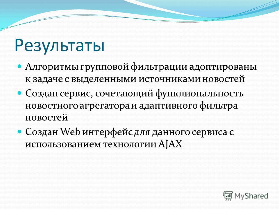 Результаты Алгоритмы групповой фильтрации адоптированы к задаче с выделенными источниками новостей Создан сервис, сочетающий функциональность новостного агрегатора и адаптивного фильтра новостей Создан Web интерфейс для данного сервиса с использовани