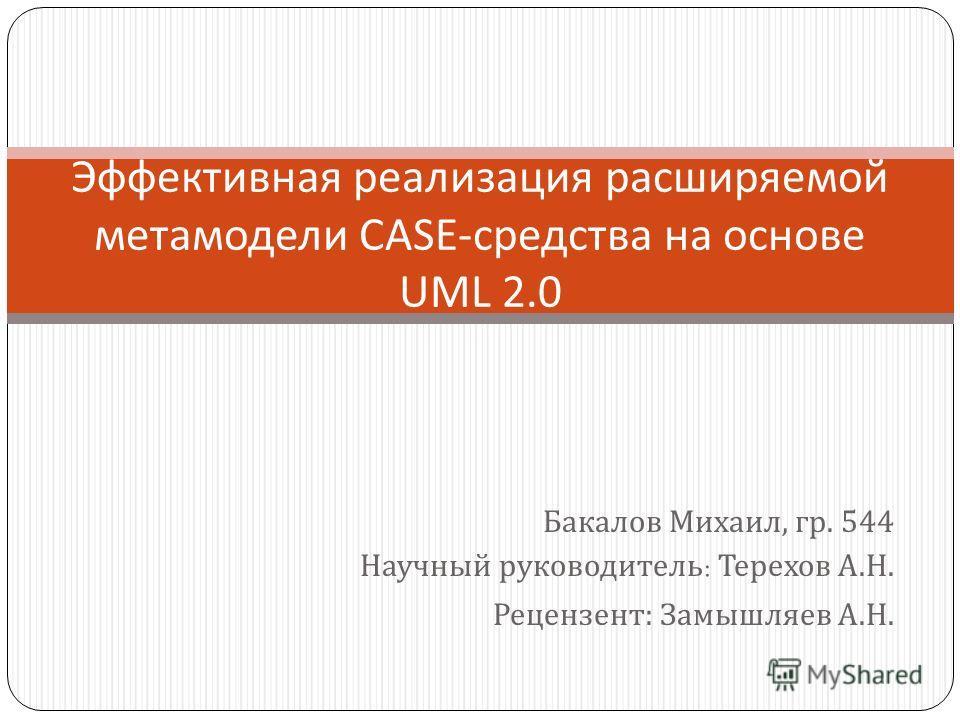 Бакалов Михаил, гр. 544 Научный руководитель : Терехов А. Н. Рецензент: Замышляев А. Н. Эффективная реализация расширяемой метамодели CASE- средства на основе UML 2.0