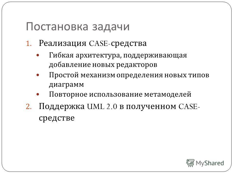 Постановка задачи 1. Реализация CASE- средства Гибкая архитектура, поддерживающая добавление новых редакторов Простой механизм определения новых типов диаграмм Повторное использование метамоделей 2. Поддержка UML 2.0 в полученном CASE- средстве