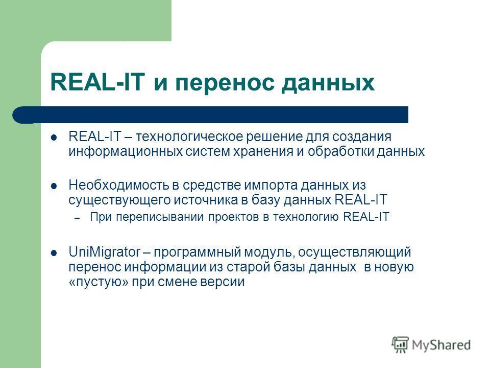 REAL-IT и перенос данных REAL-IT – технологическое решение для создания информационных систем хранения и обработки данных Необходимость в средстве импорта данных из существующего источника в базу данных REAL-IT – При переписывании проектов в технолог