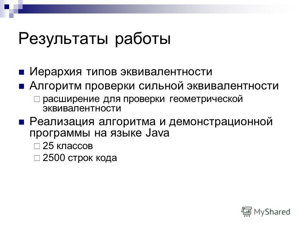 Результаты работы Иерархия типов эквивалентности Алгоритм проверки сильной эквивалентности расширение для проверки геометрической эквивалентности Реализация алгоритма и демонстрационной программы на языке Java 25 классов 2500 строк кода