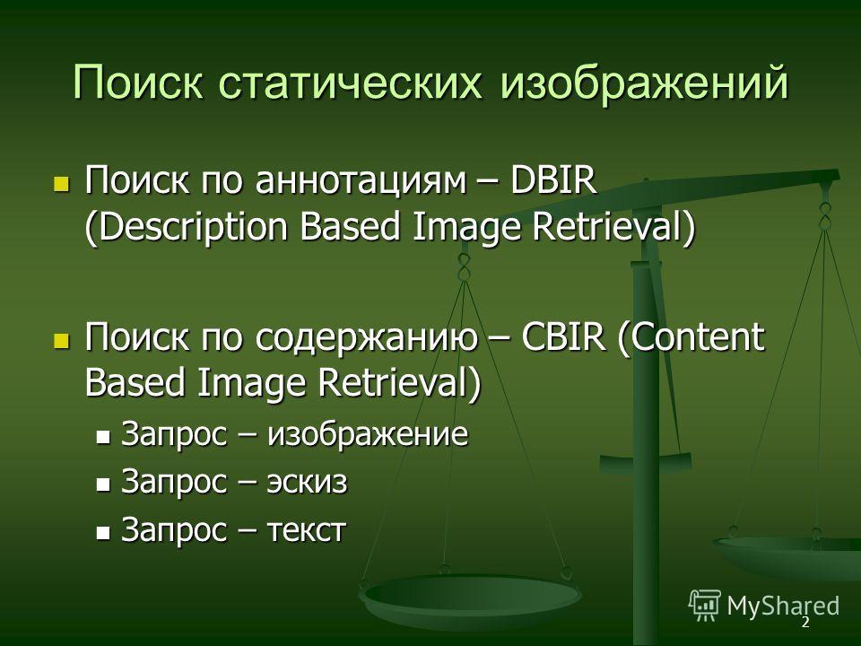 2 Поиск статических изображений Поиск по аннотациям – DBIR (Description Based Image Retrieval) Поиск по аннотациям – DBIR (Description Based Image Retrieval) Поиск по содержанию – CBIR (Content Based Image Retrieval) Поиск по содержанию – CBIR (Conte