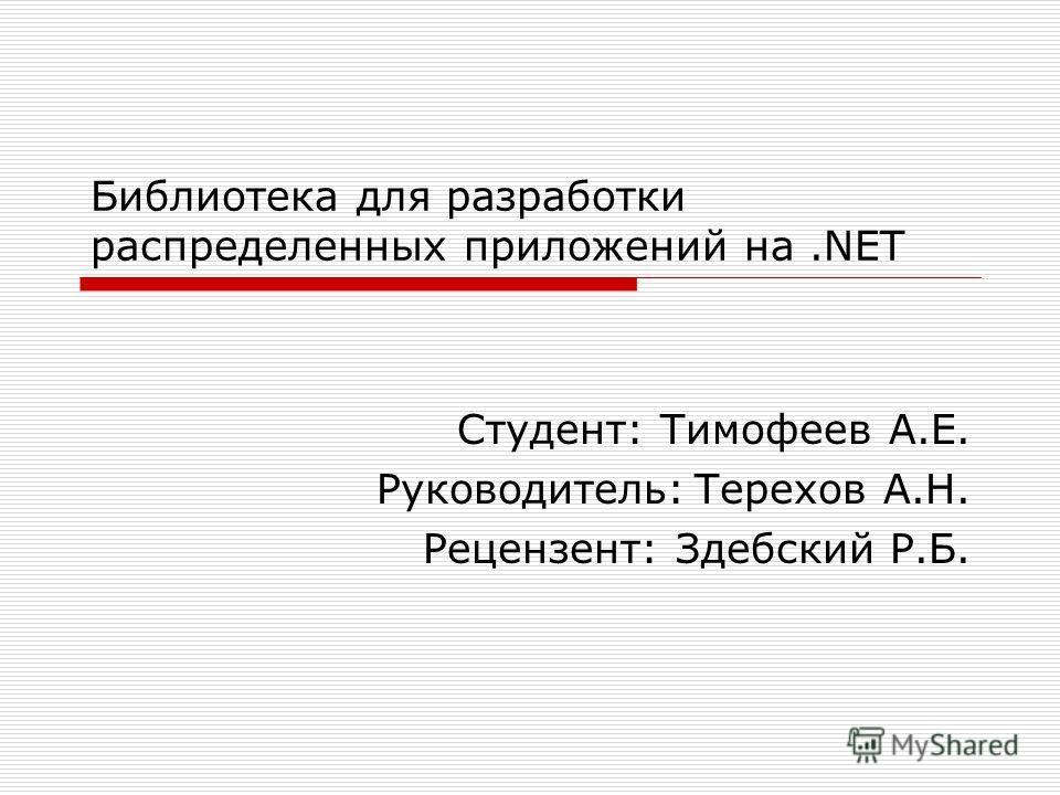 Библиотека для разработки распределенных приложений на.NET Студент: Тимофеев А.Е. Руководитель:Терехов А.Н. Рецензент: Здебский Р.Б.
