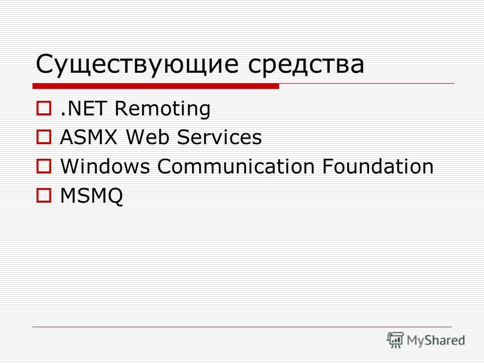 Существующие средства.NET Remoting ASMX Web Services Windows Communication Foundation MSMQ