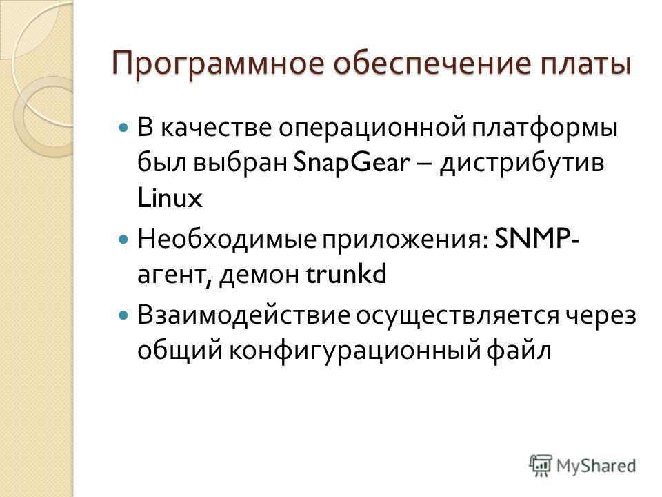 Программное обеспечение платы В качестве операционной платформы был выбран SnapGear – дистрибутив Linux Необходимые приложения : SNMP- агент, демон trunkd Взаимодействие осуществляется через общий конфигурационный файл