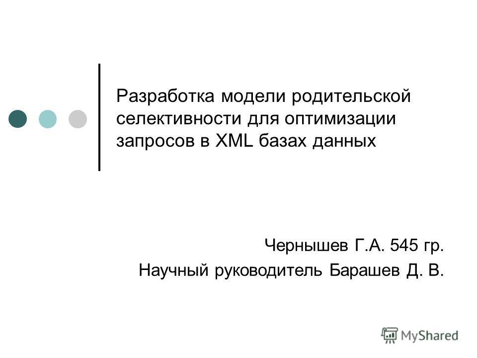 Разработка модели родительской селективности для оптимизации запросов в XML базах данных Чернышев Г.А. 545 гр. Научный руководитель Барашев Д. В.