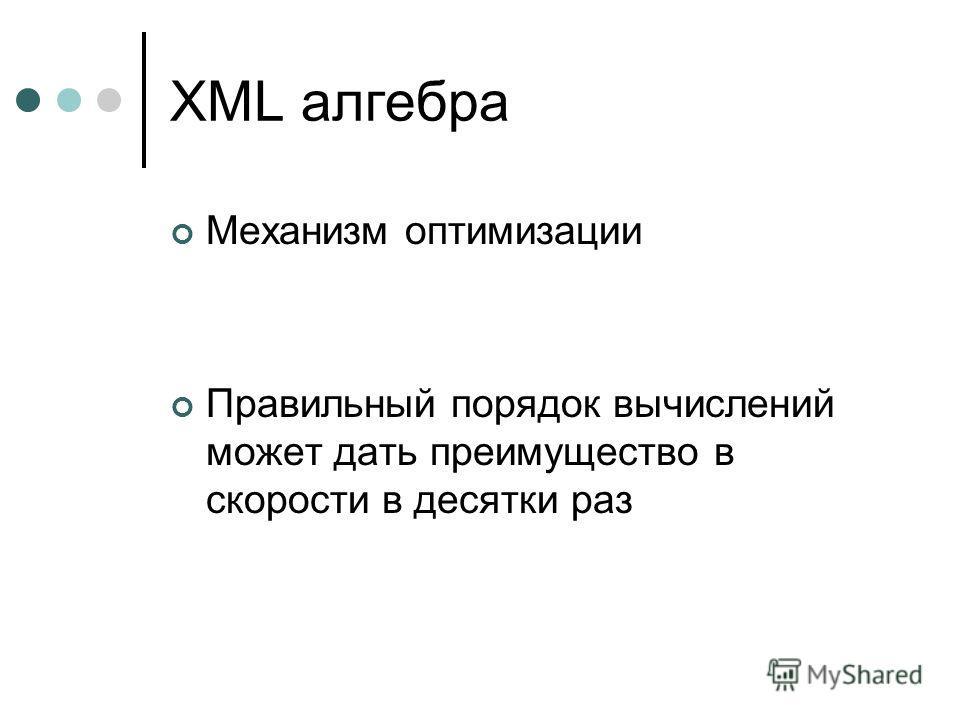 XML алгебра Механизм оптимизации Правильный порядок вычислений может дать преимущество в скорости в десятки раз