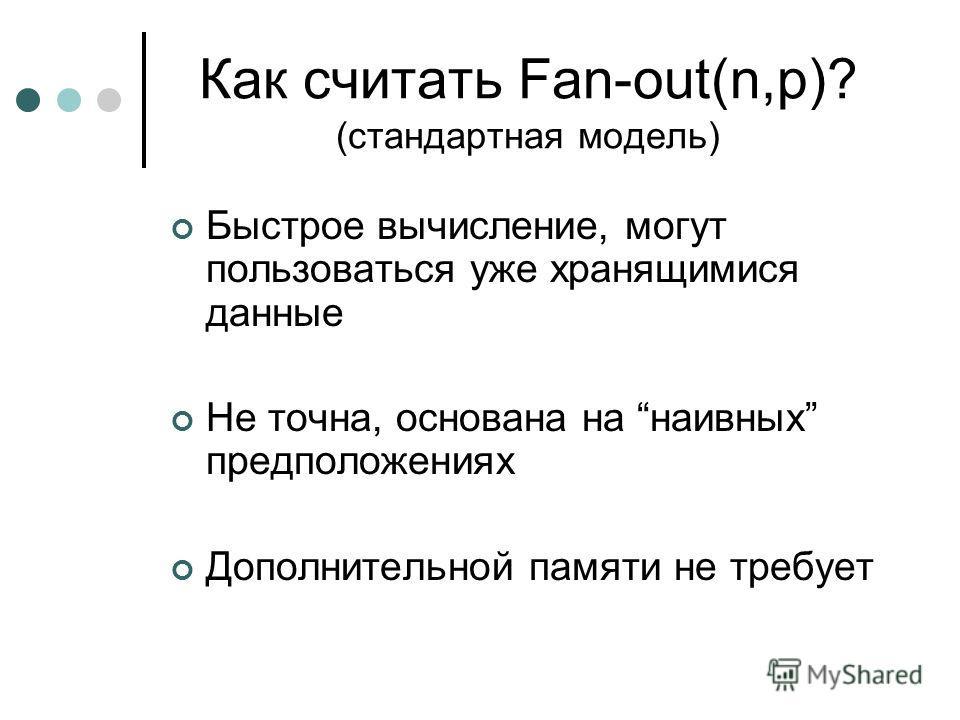 Как считать Fan-out(n,p)? (стандартная модель) Быстрое вычисление, могут пользоваться уже хранящимися данные Не точна, основана на наивных предположениях Дополнительной памяти не требует