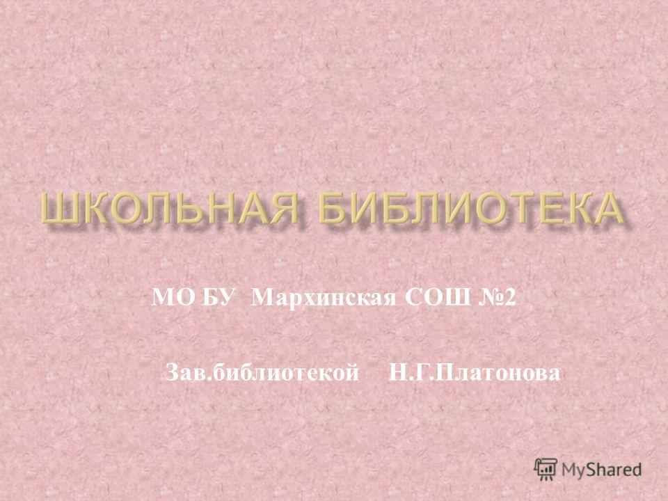 МО БУ Мархинская СОШ 2 Зав. библиотекой Н. Г. Платонова