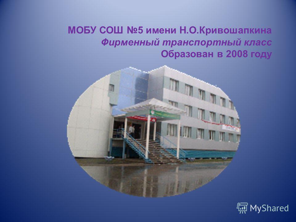 МОБУ СОШ 5 имени Н.О.Кривошапкина Фирменный транспортный класс Образован в 2008 году