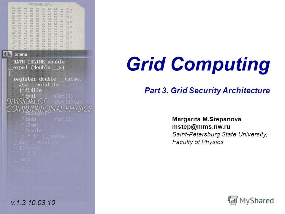 Grid Computing Part 3. Grid Security Architecture Margarita M.Stepanova mstep@mms.nw.ru Saint-Petersburg State University, Faculty of Physics v.1.3 10.03.10