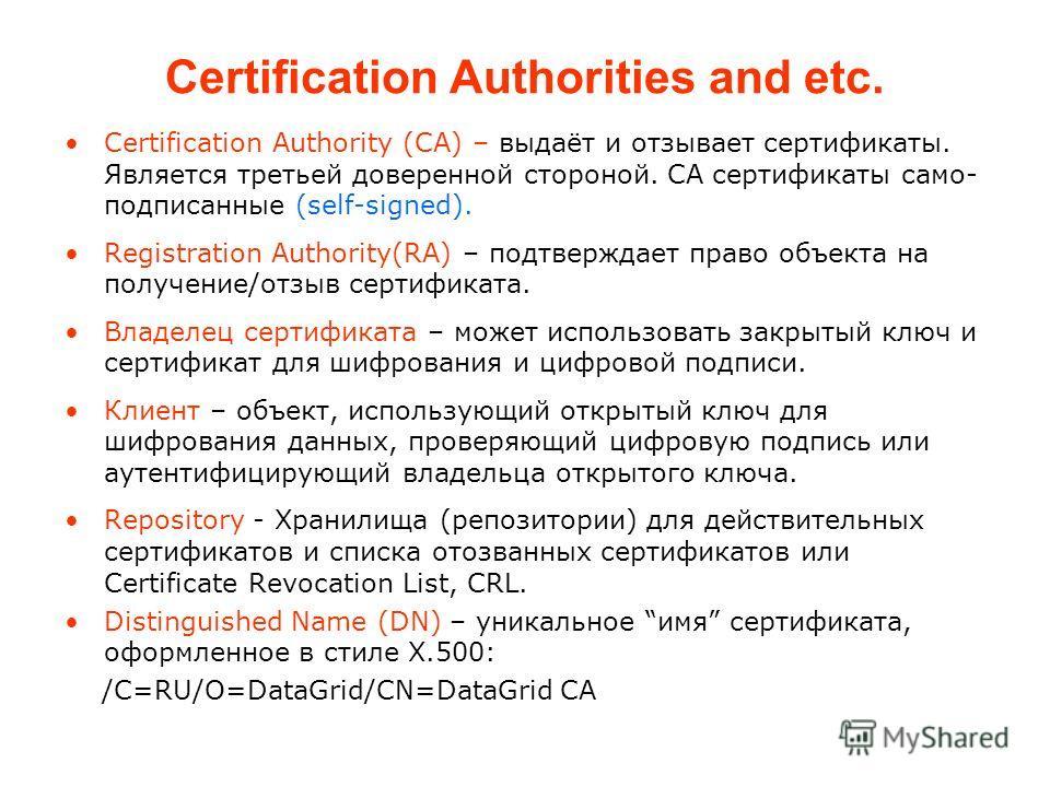 Certification Authorities and etc. Certification Authority (CA) – выдаёт и отзывает сертификаты. Является третьей доверенной стороной. CA сертификаты само- подписанные (self-signed). Registration Authority(RA) – подтверждает право объекта на получени
