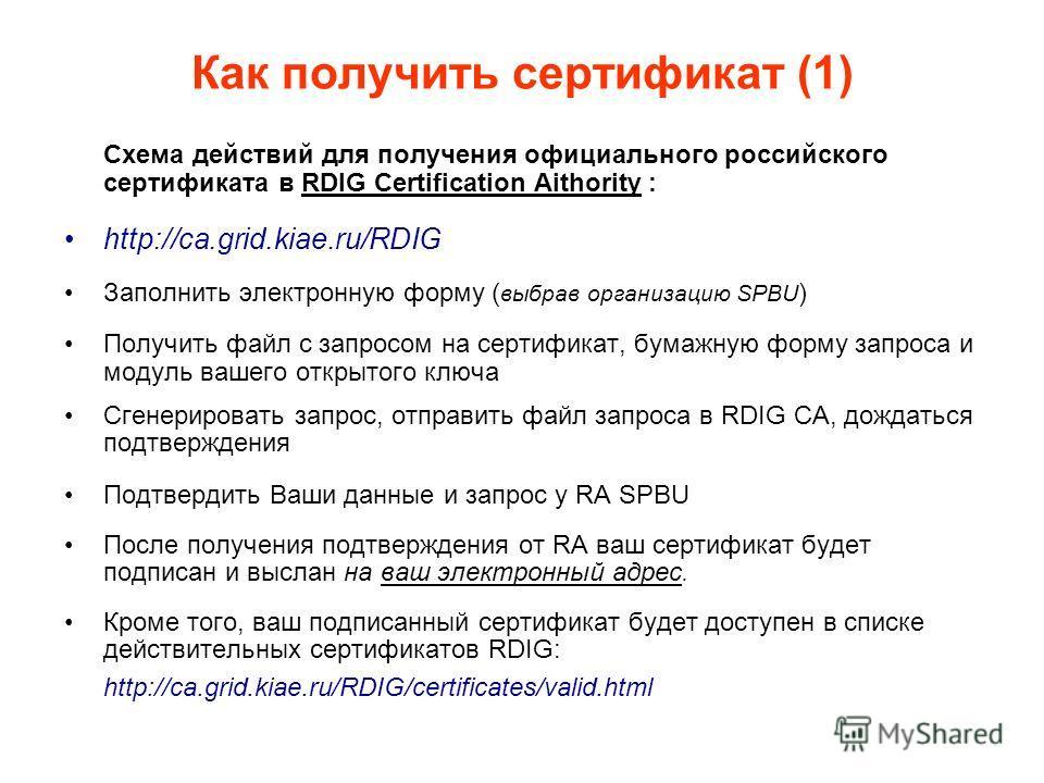 Как получить сертификат (1) Схема действий для получения официального российского сертификата в RDIG Certification Aithority : http://ca.grid.kiae.ru/RDIG Заполнить электронную форму ( выбрав организацию SPBU ) Получить файл с запросом на сертификат,