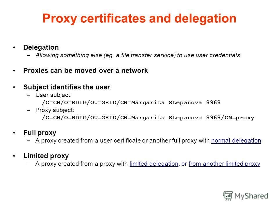 Proxy certificates and delegation Delegation –Allowing something else (eg. a file transfer service) to use user credentials Proxies can be moved over a network Subject identifies the user: –User subject: /C=CH/O=RDIG/OU=GRID/CN=Margarita Stepanova 89