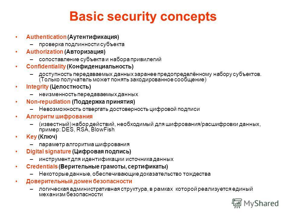 Basic security concepts Authentication (Аутентификация) –проверка подлинности субъекта Authorization (Авторизация) –сопоставление субъекта и набора привилегий Confidentiality (Конфиденциальность) –доступность передаваемых данных заранее предопределён