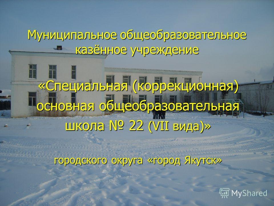 Муниципальное общеобразовательное казённое учреждение «Специальная (коррекционная) основная общеобразовательная школа 22 (VII вида)» городского округа «город Якутск»