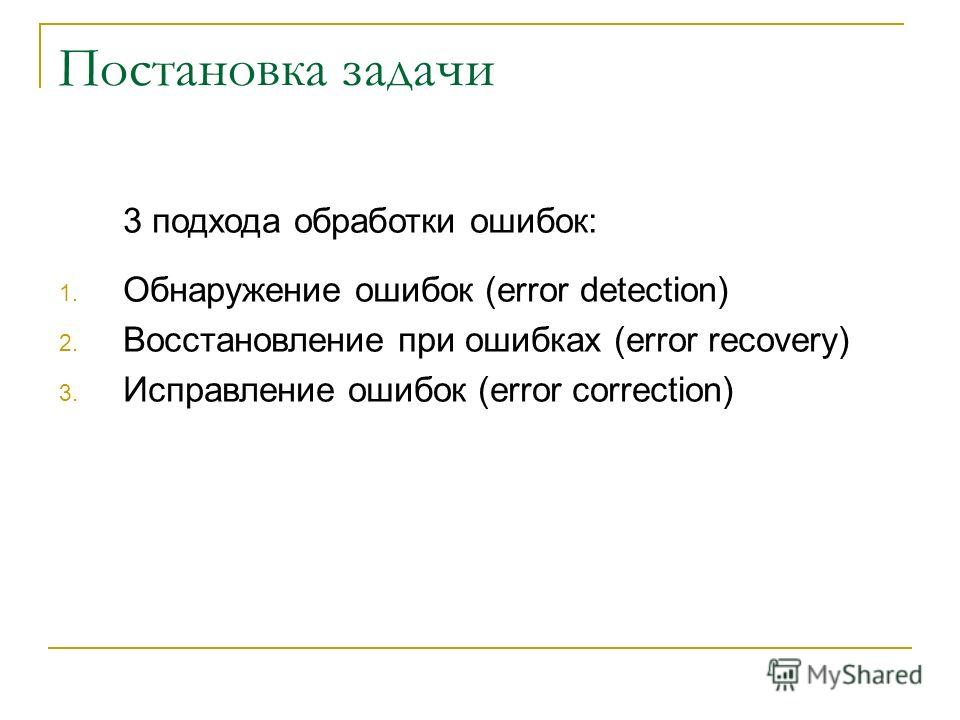 Постановка задачи 3 подхода обработки ошибок: 1. Обнаружение ошибок (error detection) 2. Восстановление при ошибках (error recovery) 3. Исправление ошибок (error correction)
