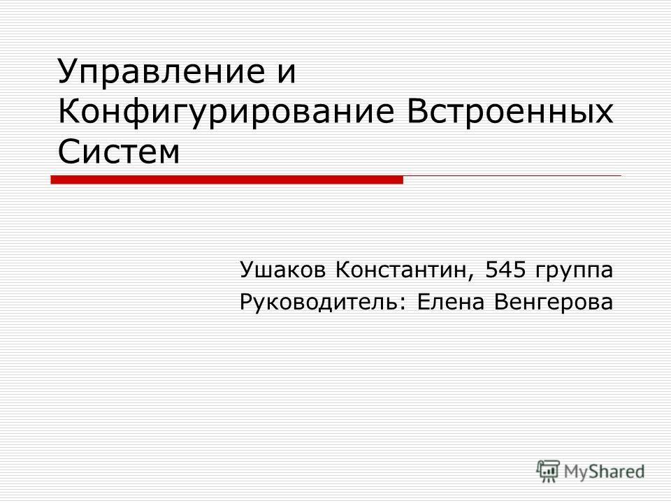 Управление и Конфигурирование Встроенных Систем Ушаков Константин, 545 группа Руководитель: Елена Венгерова
