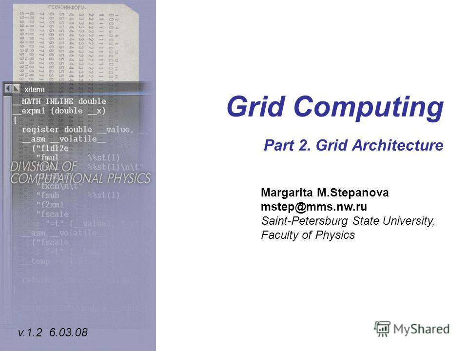 Grid Computing Part 2. Grid Architecture Margarita M.Stepanova mstep@mms.nw.ru Saint-Petersburg State University, Faculty of Physics v.1.2 6.03.08