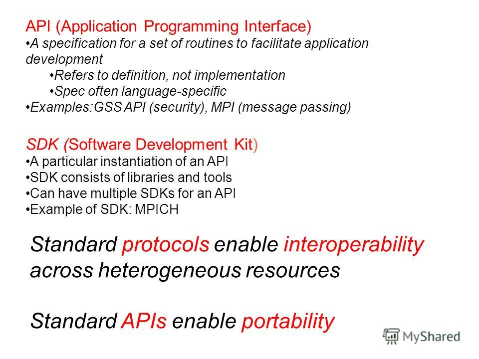 API (Application Programming Interface) A specification for a set of routines to facilitate application development Refers to definition, not implementation Spec often language-specific Examples:GSS API (security), MPI (message passing) SDK (Software