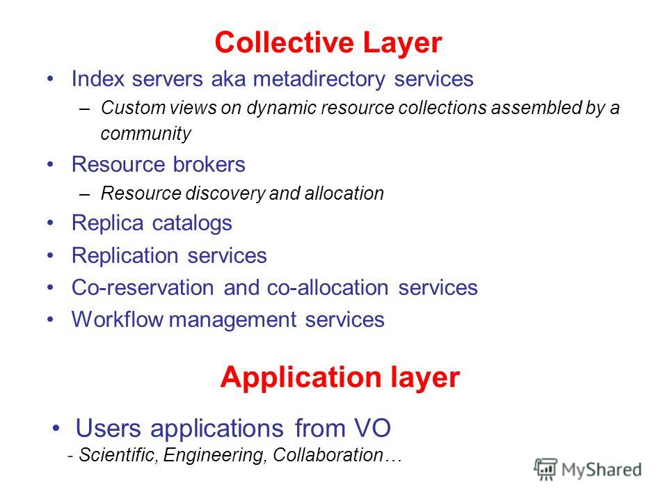 Collective Layer Index servers aka metadirectory services –Custom views on dynamic resource collections assembled by a community Resource brokers –Resource discovery and allocation Replica catalogs Replication services Co-reservation and co-allocatio