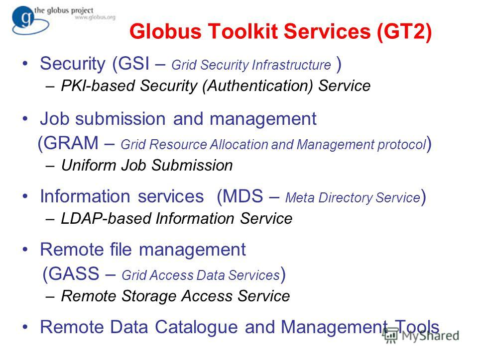 Globus Toolkit Services (GT2) Security (GSI – Grid Security Infrastructure ) –PKI-based Security (Authentication) Service Job submission and management (GRAM – Grid Resource Allocation and Management protocol ) –Uniform Job Submission Information ser
