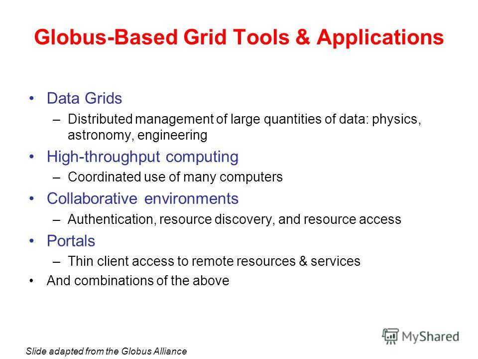 Data Grids –Distributed management of large quantities of data: physics, astronomy, engineering High-throughput computing –Coordinated use of many computers Collaborative environments –Authentication, resource discovery, and resource access Portals –